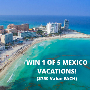 Enter for a chance to win one of 5 Mexico Vacations worth $750!!