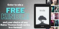 Enter for a chance to win a Kindle Paperwhite PLUS your choice of ANY e-book series by bestselling author Raine Thomas PLUS immortalize your name in one of Raine's future books!